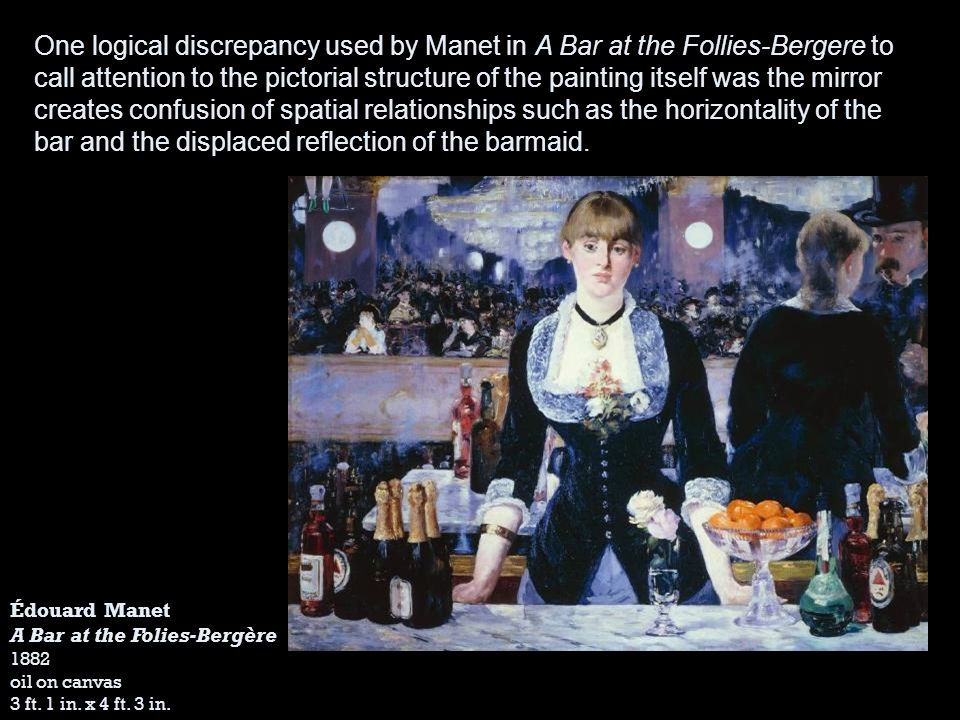 One logical discrepancy used by Manet in A Bar at the Follies-Bergere to call attention to the pictorial structure of the painting itself was the mirror creates confusion of spatial relationships such as the horizontality of the bar and the displaced reflection of the barmaid.