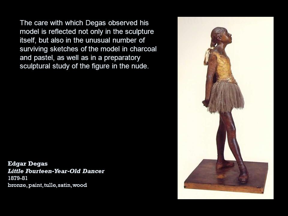 The care with which Degas observed his model is reflected not only in the sculpture itself, but also in the unusual number of surviving sketches of the model in charcoal and pastel, as well as in a preparatory sculptural study of the figure in the nude.