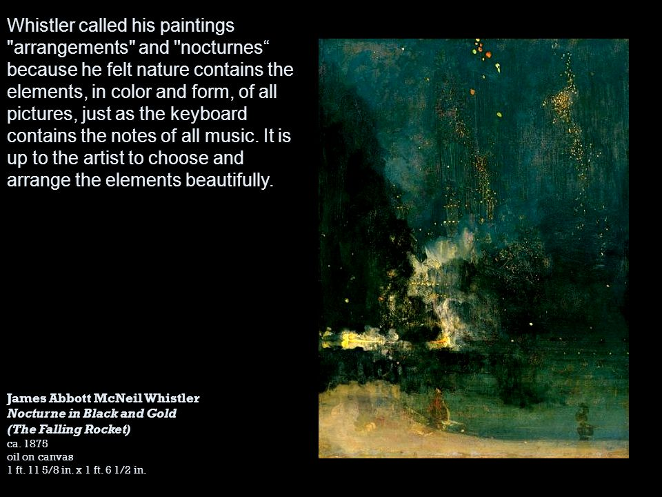Whistler called his paintings arrangements and nocturnes because he felt nature contains the elements, in color and form, of all pictures, just as the keyboard contains the notes of all music. It is up to the artist to choose and arrange the elements beautifully.
