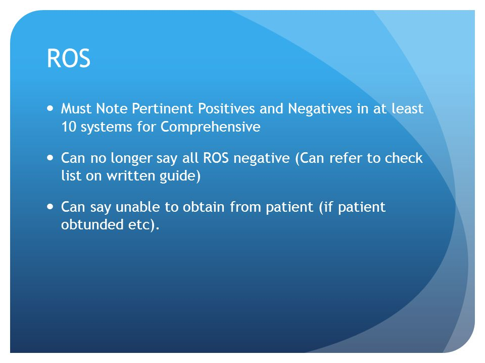 ROS Must Note Pertinent Positives and Negatives in at least 10 systems for Comprehensive.