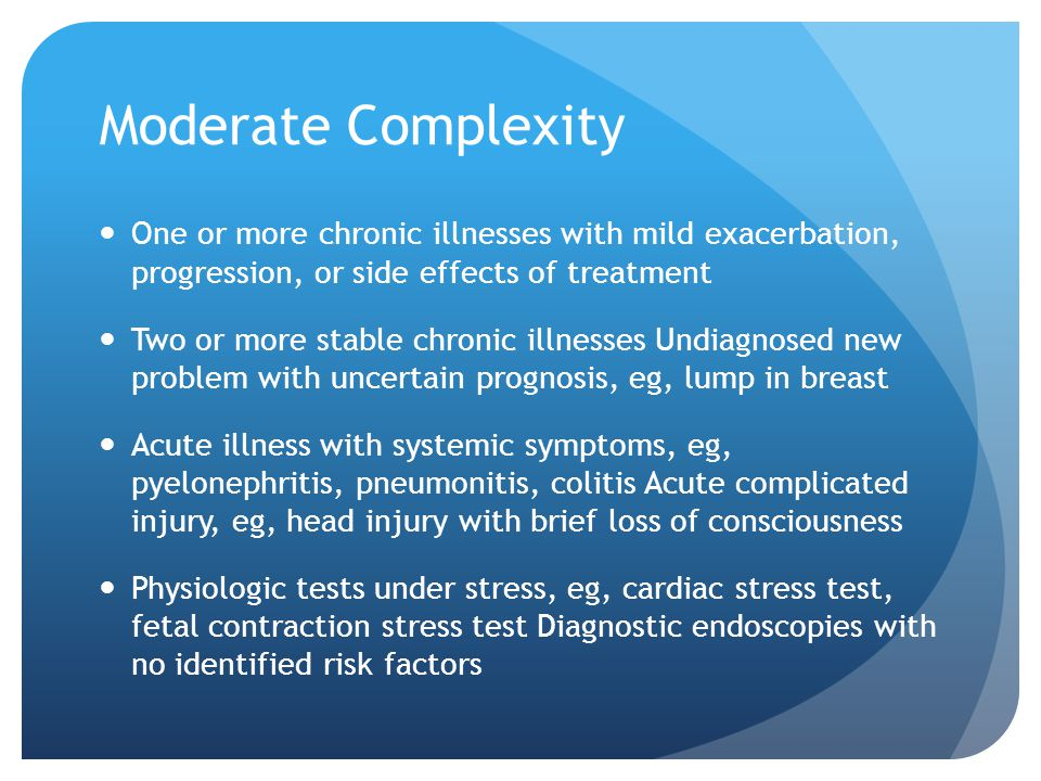 Moderate Complexity One or more chronic illnesses with mild exacerbation, progression, or side effects of treatment.