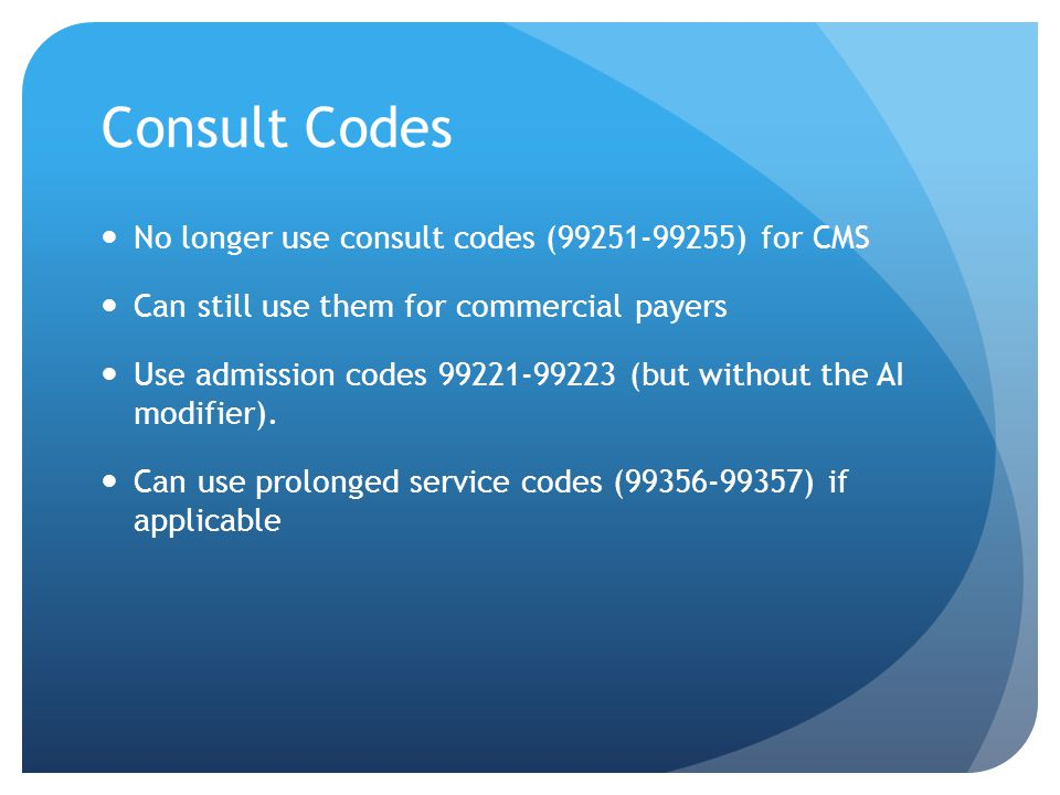 Consult Codes No longer use consult codes (99251-99255) for CMS