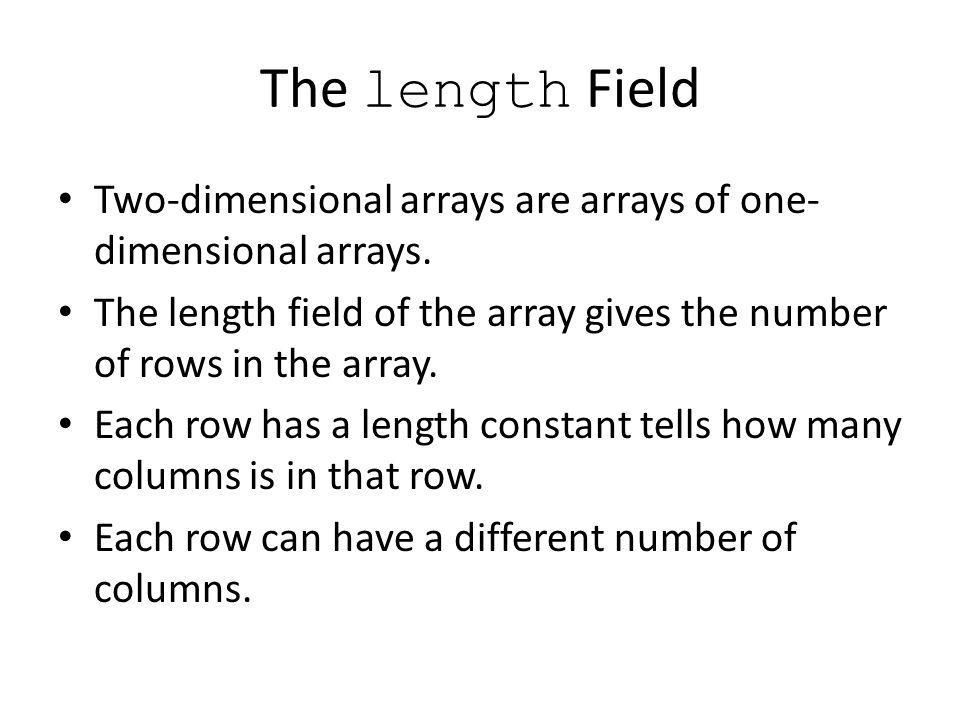 The length Field Two-dimensional arrays are arrays of one-dimensional arrays. The length field of the array gives the number of rows in the array.