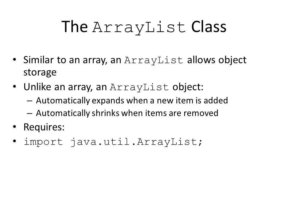The ArrayList Class Similar to an array, an ArrayList allows object storage. Unlike an array, an ArrayList object: