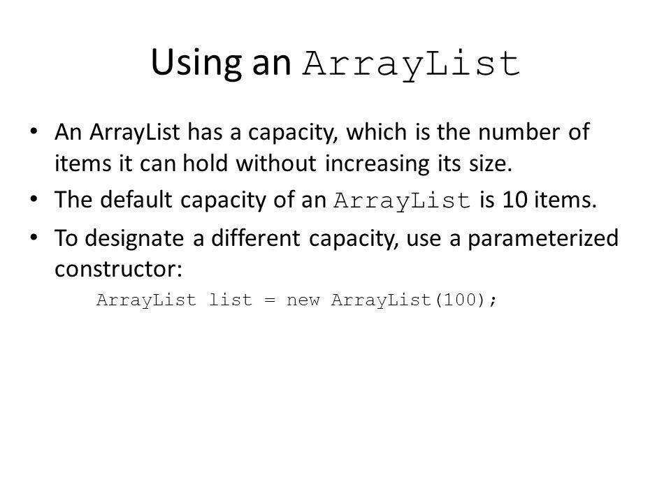 Using an ArrayList An ArrayList has a capacity, which is the number of items it can hold without increasing its size.