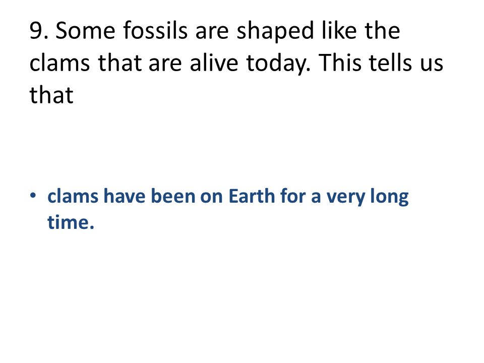 9. Some fossils are shaped like the clams that are alive today
