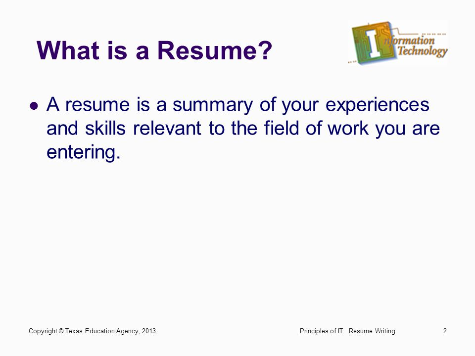 What is a Resume A resume is a summary of your experiences and skills relevant to the field of work you are entering.