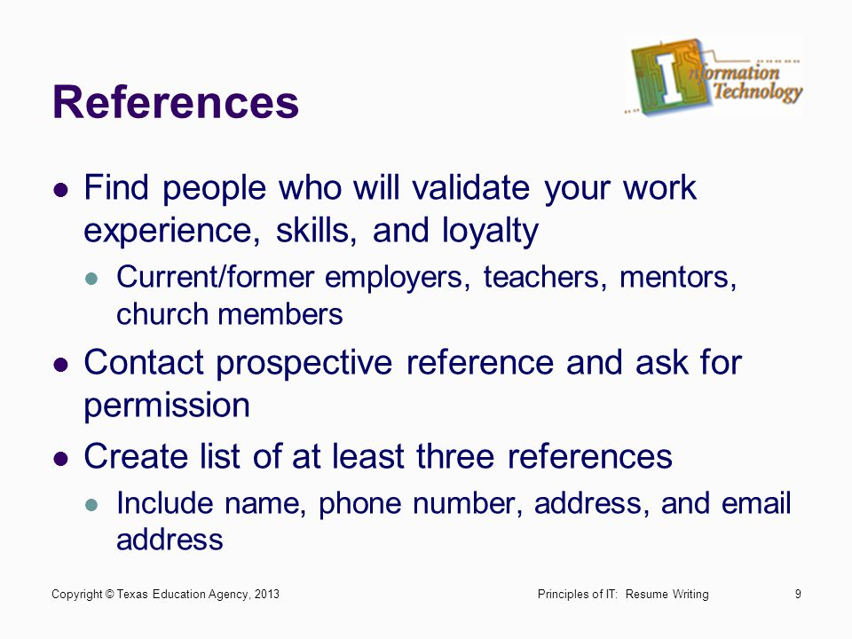 References Find people who will validate your work experience, skills, and loyalty. Current/former employers, teachers, mentors, church members.