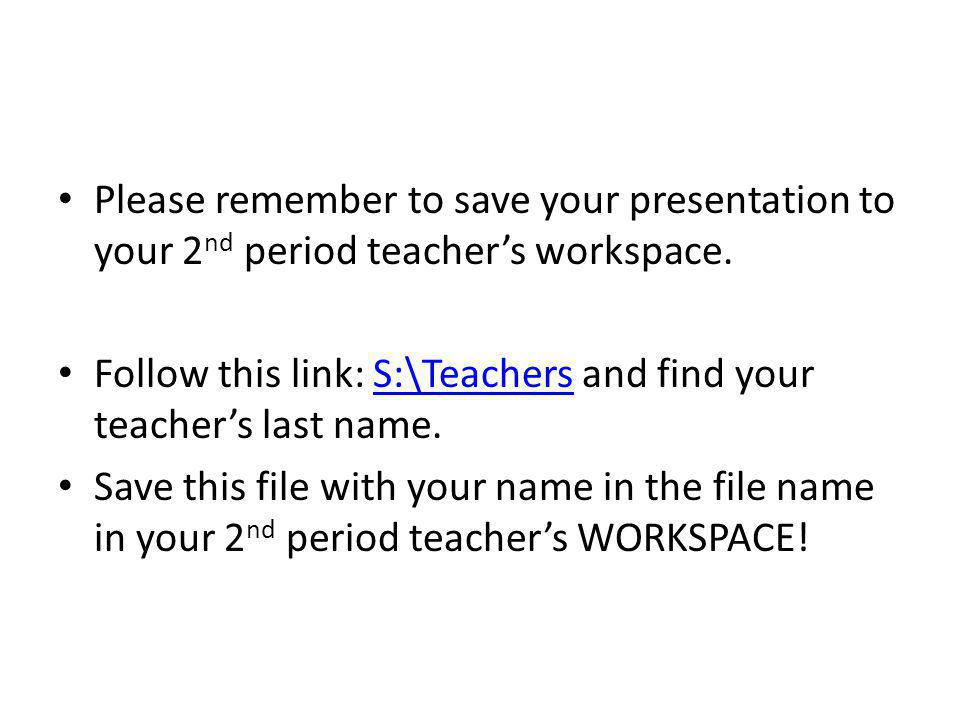 Please remember to save your presentation to your 2nd period teacher's workspace.