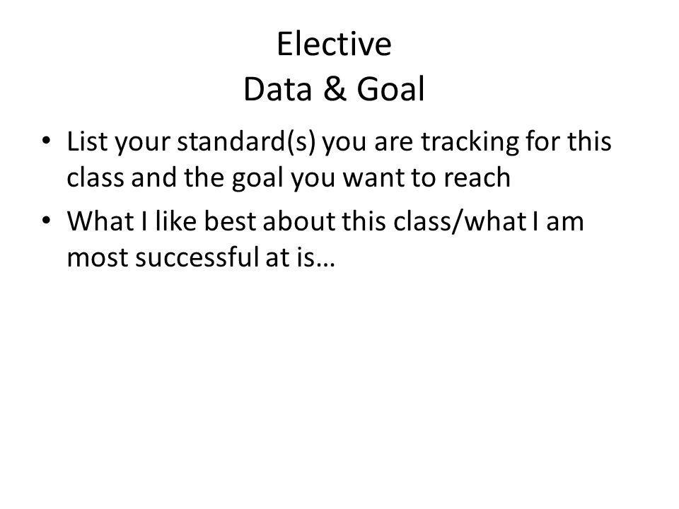 Elective Data & Goal List your standard(s) you are tracking for this class and the goal you want to reach.