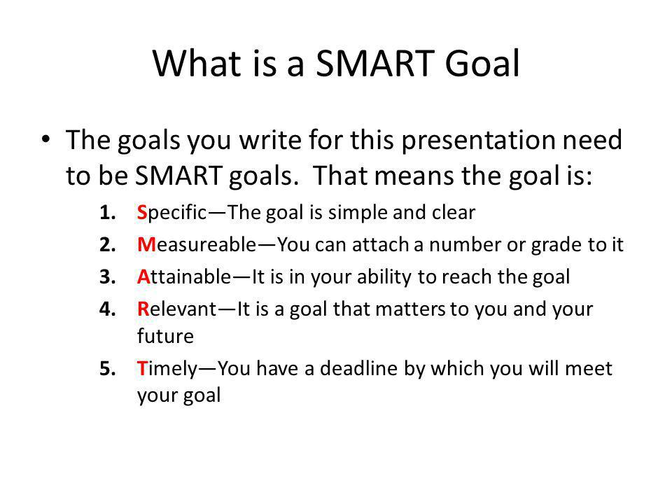 What is a SMART Goal The goals you write for this presentation need to be SMART goals. That means the goal is: