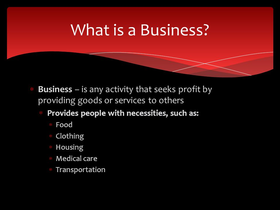 What is a Business Business – is any activity that seeks profit by providing goods or services to others.