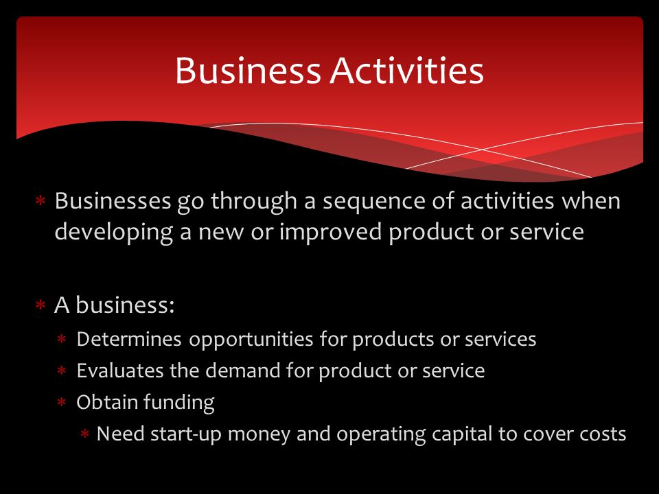 Business Activities Businesses go through a sequence of activities when developing a new or improved product or service.
