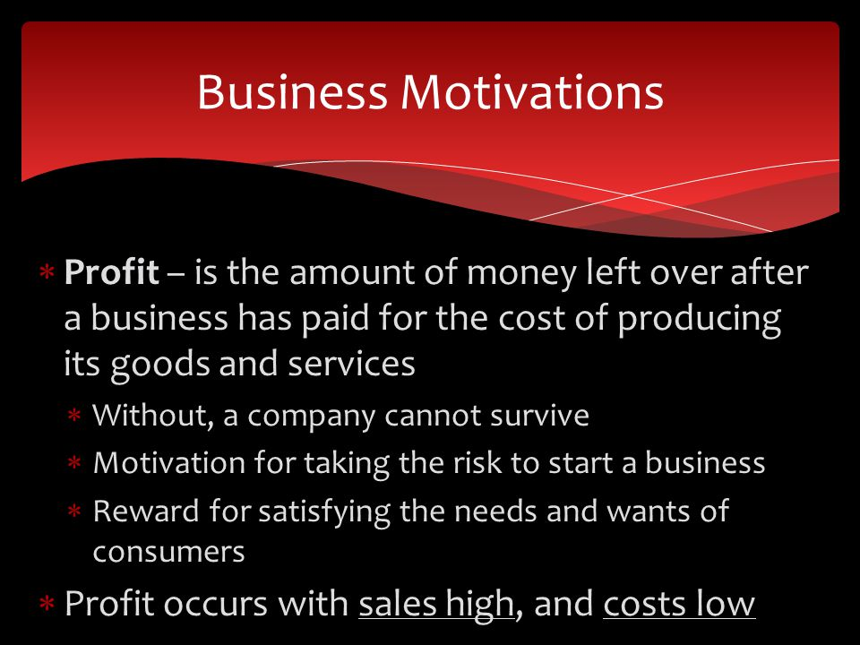 Business Motivations Profit – is the amount of money left over after a business has paid for the cost of producing its goods and services.