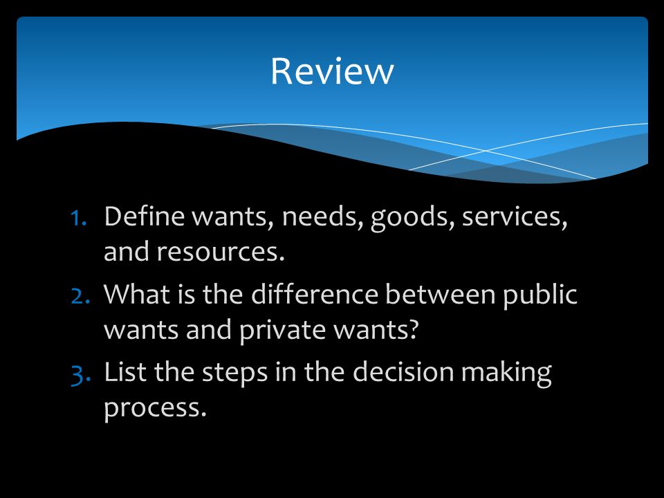 Review Define wants, needs, goods, services, and resources.
