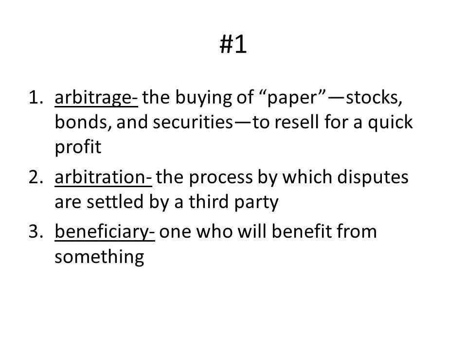 #1 arbitrage- the buying of paper —stocks, bonds, and securities—to resell for a quick profit.