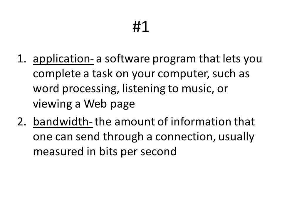 #1 application- a software program that lets you complete a task on your computer, such as word processing, listening to music, or viewing a Web page.