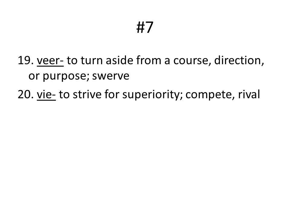 #7 19. veer- to turn aside from a course, direction, or purpose; swerve 20.