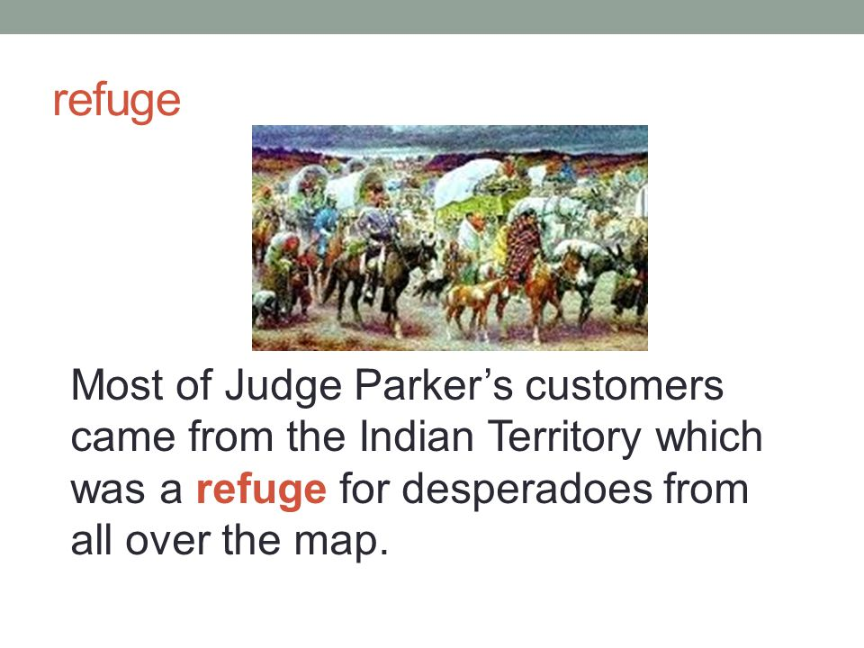 refuge Most of Judge Parker's customers came from the Indian Territory which was a refuge for desperadoes from all over the map.