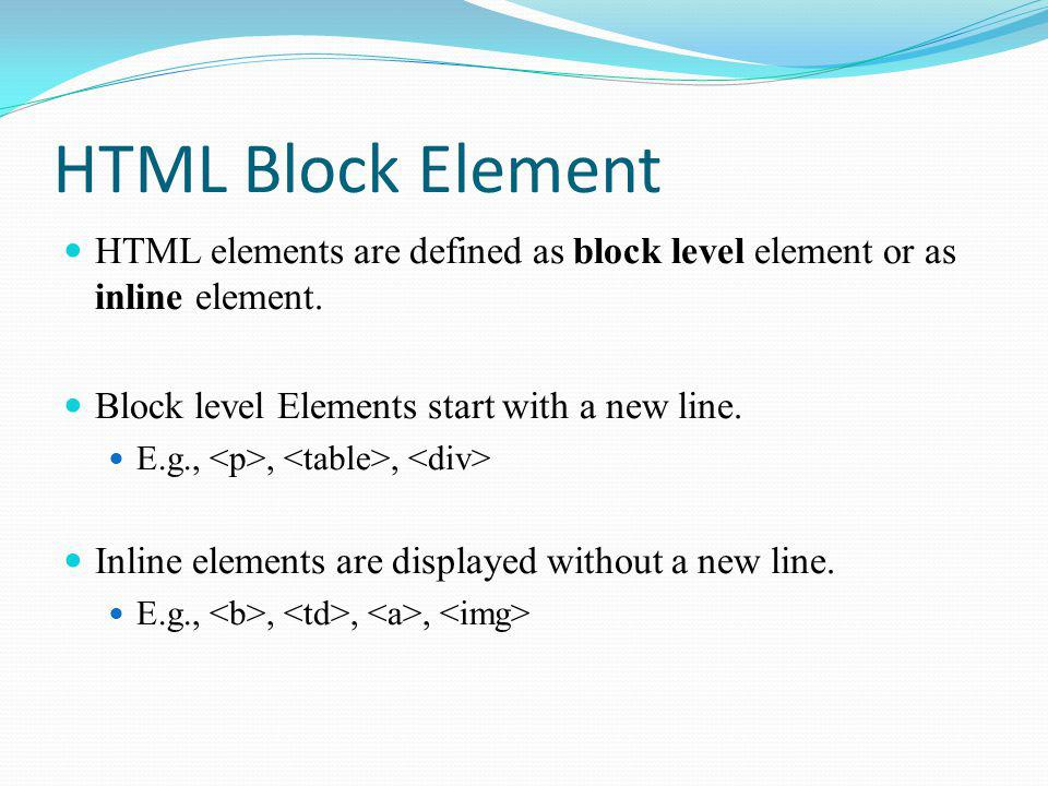 HTML Block Element HTML elements are defined as block level element or as inline element. Block level Elements start with a new line.