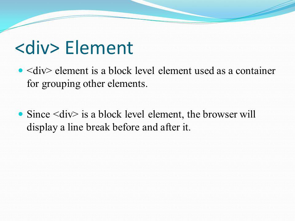 <div> Element <div> element is a block level element used as a container for grouping other elements.