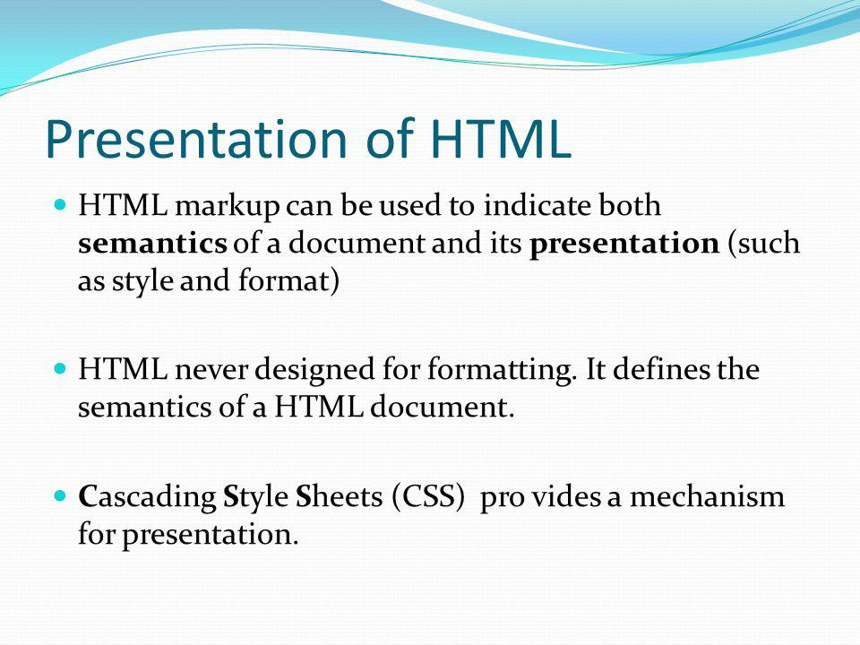 Presentation of HTML HTML markup can be used to indicate both semantics of a document and its presentation (such as style and format)