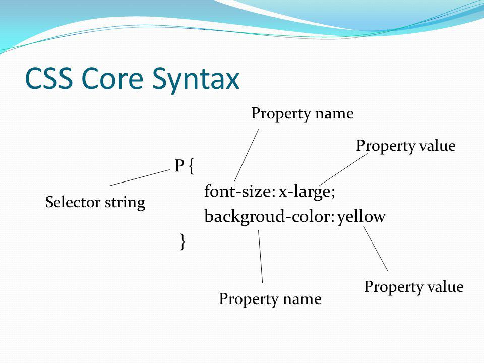 CSS Core Syntax P { font-size: x-large; backgroud-color: yellow }