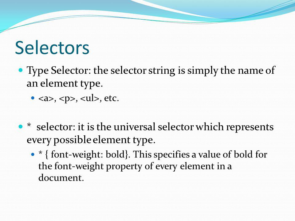 Selectors Type Selector: the selector string is simply the name of an element type. <a>, <p>, <ul>, etc.