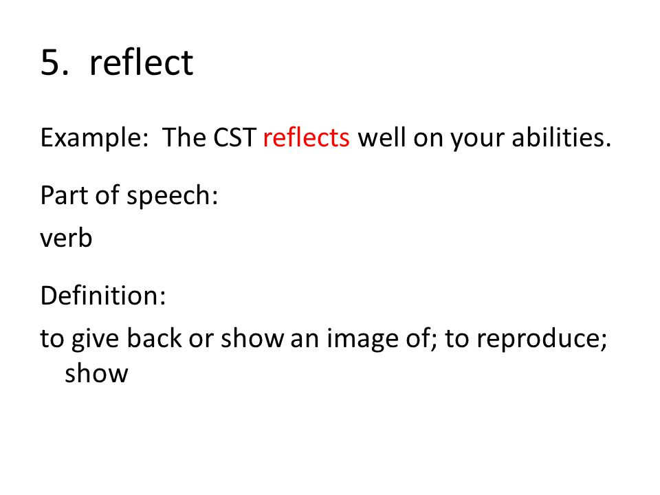5. reflect Example: The CST reflects well on your abilities.