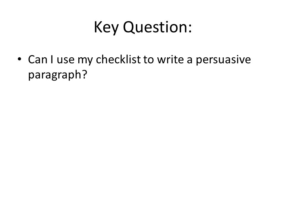 Key Question: Can I use my checklist to write a persuasive paragraph