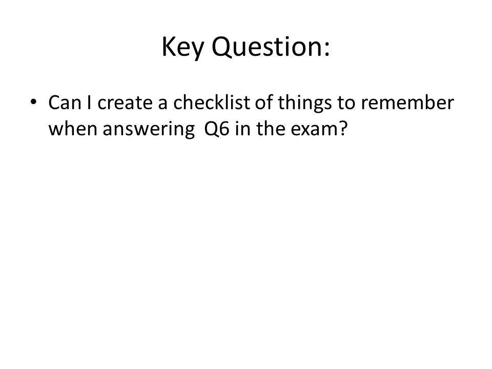 Key Question: Can I create a checklist of things to remember when answering Q6 in the exam