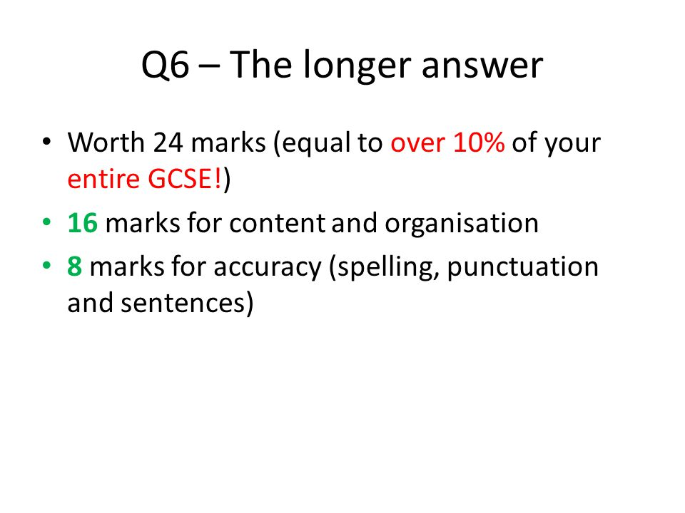 Q6 – The longer answer Worth 24 marks (equal to over 10% of your entire GCSE!) 16 marks for content and organisation.