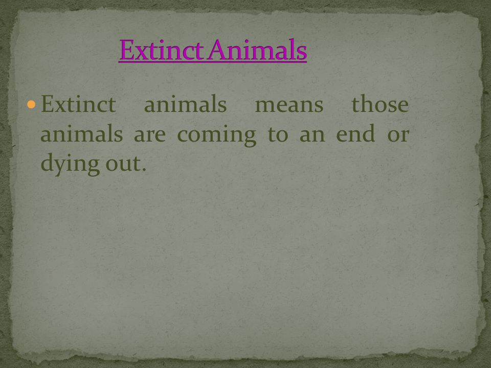 Extinct Animals Extinct animals means those animals are coming to an end or dying out.