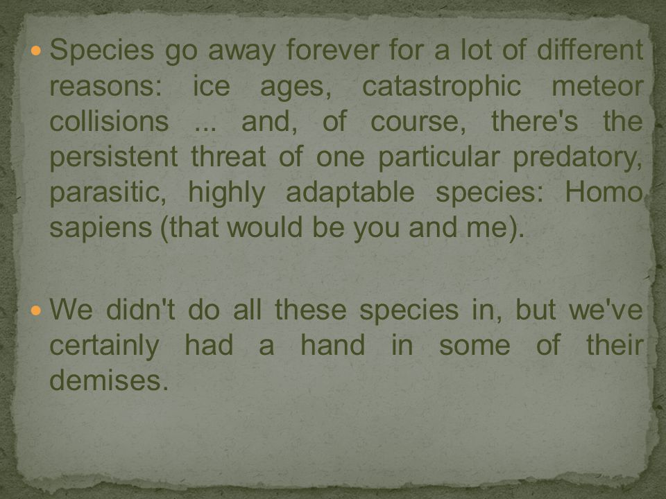 Species go away forever for a lot of different reasons: ice ages, catastrophic meteor collisions ... and, of course, there s the persistent threat of one particular predatory, parasitic, highly adaptable species: Homo sapiens (that would be you and me).