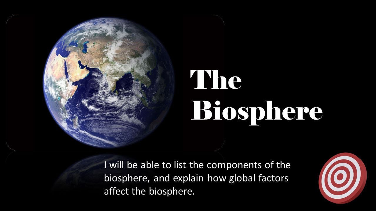 The Biosphere I will be able to list the components of the biosphere, and explain how global factors affect the biosphere.