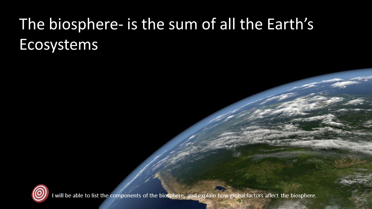The biosphere- is the sum of all the Earth's Ecosystems