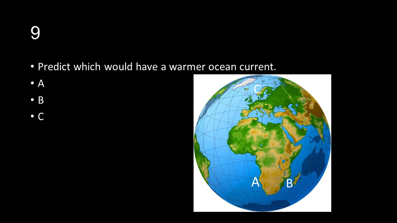 9 Predict which would have a warmer ocean current. A B C C A B