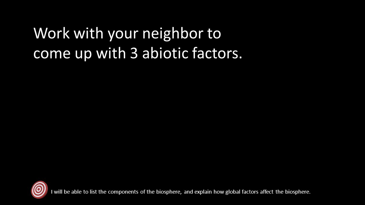 Work with your neighbor to come up with 3 abiotic factors.