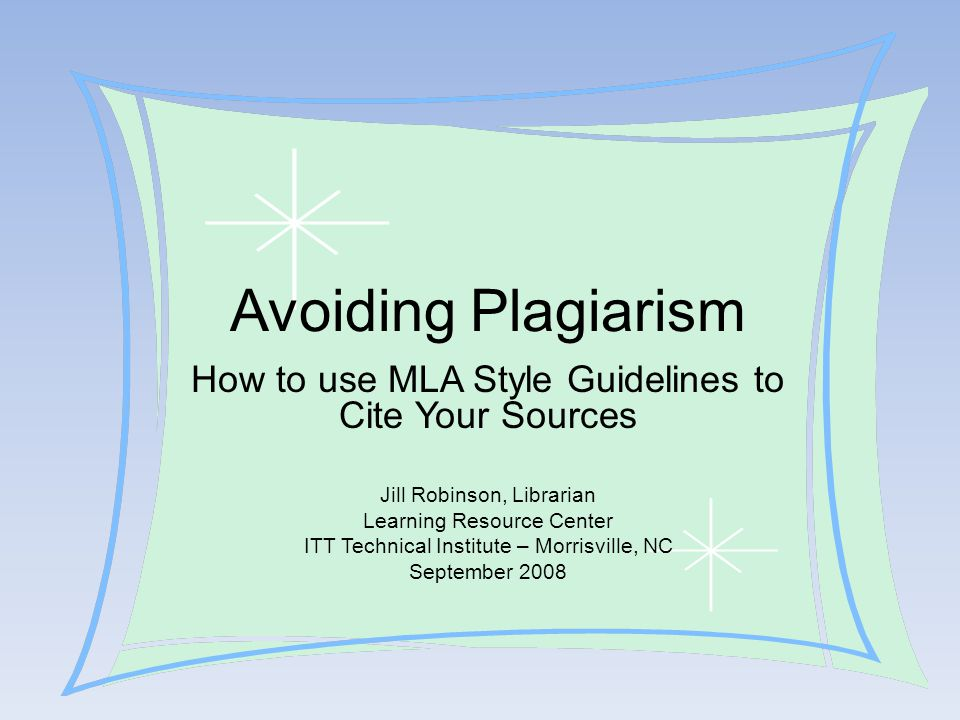 Avoiding Plagiarism How to use MLA Style Guidelines to Cite Your Sources. Jill Robinson, Librarian.