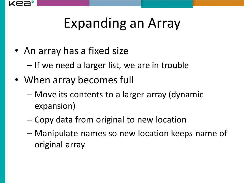 Expanding an Array An array has a fixed size When array becomes full