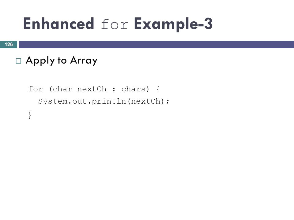 Enhanced for Example-3 Apply to Array } for (char nextCh : chars) {