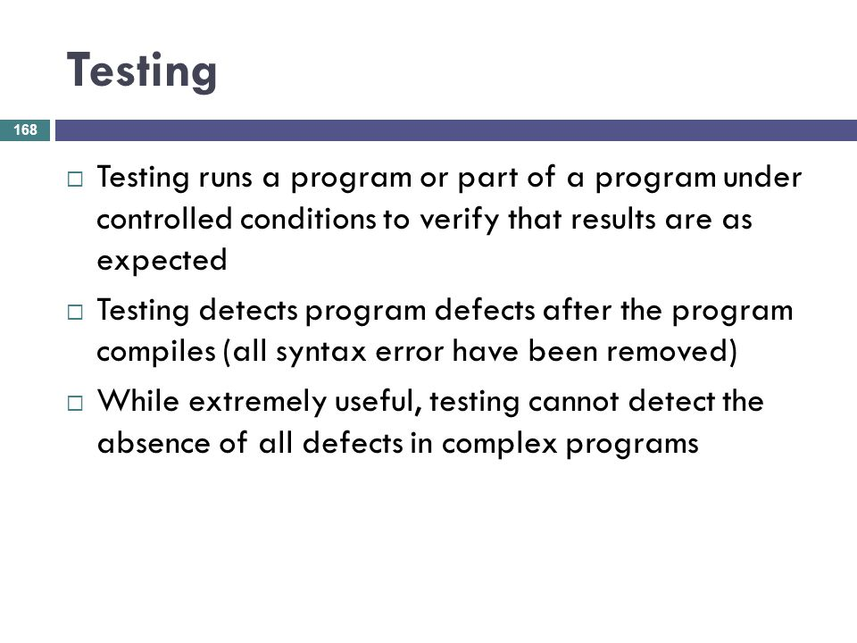 Testing Testing runs a program or part of a program under controlled conditions to verify that results are as expected.