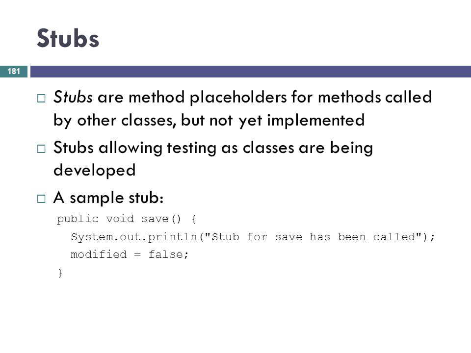 Stubs Stubs are method placeholders for methods called by other classes, but not yet implemented.