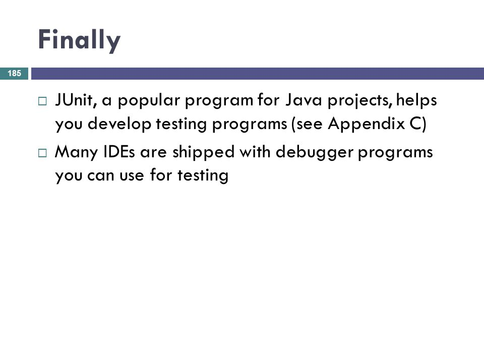 Finally JUnit, a popular program for Java projects, helps you develop testing programs (see Appendix C)