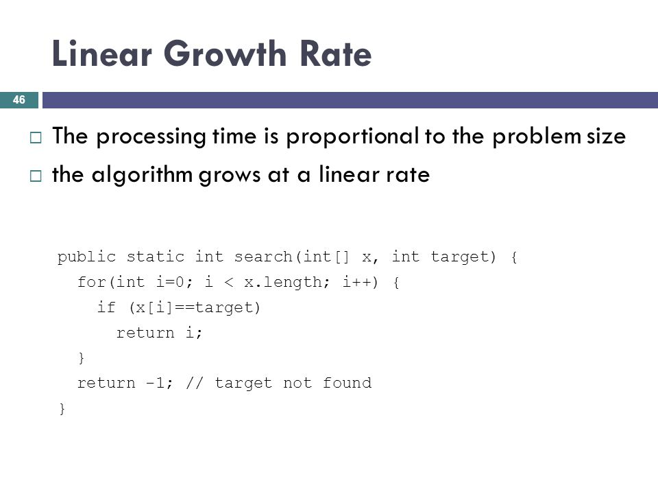 Linear Growth Rate The processing time is proportional to the problem size. the algorithm grows at a linear rate.