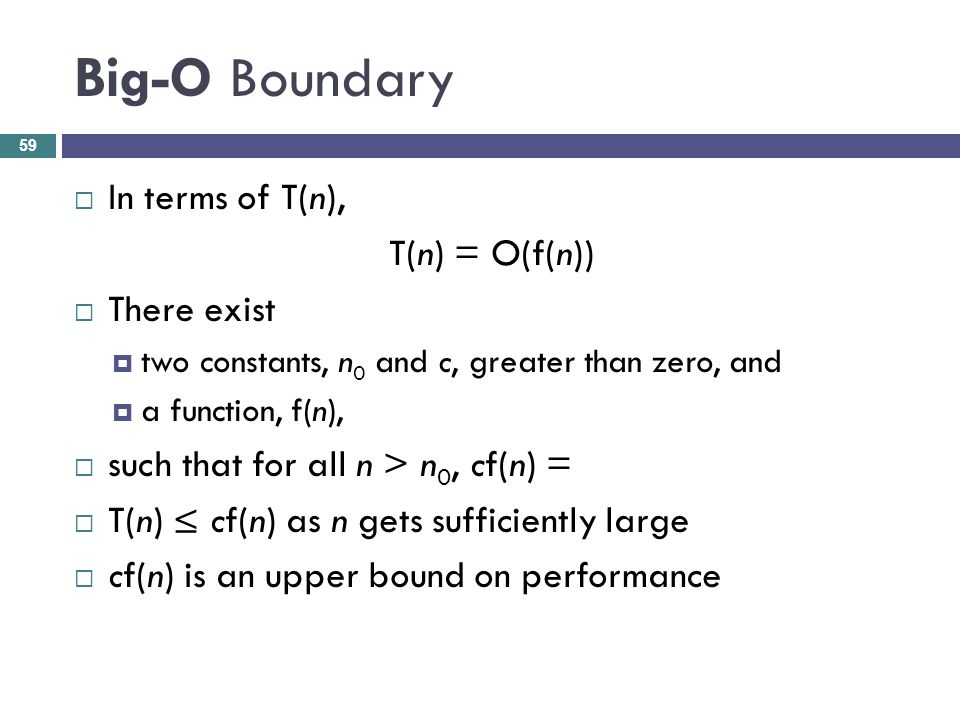 Big-O Boundary In terms of T(n), T(n) = O(f(n)) There exist