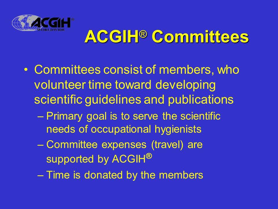 ACGIH® Committees Committees consist of members, who volunteer time toward developing scientific guidelines and publications.