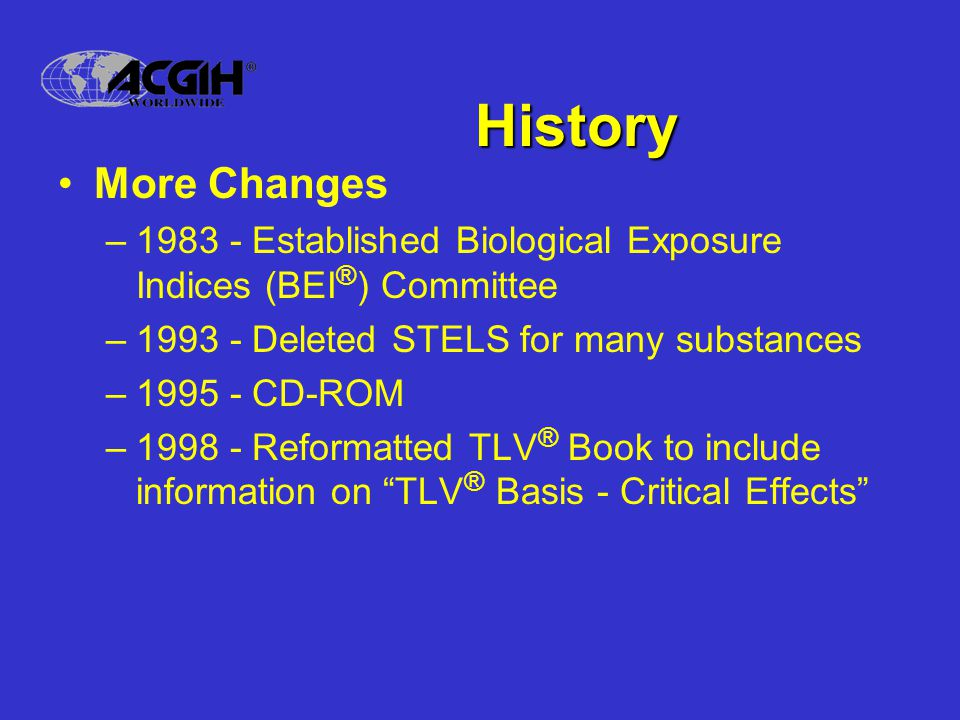 History More Changes. 1983 - Established Biological Exposure Indices (BEI®) Committee. 1993 - Deleted STELS for many substances.