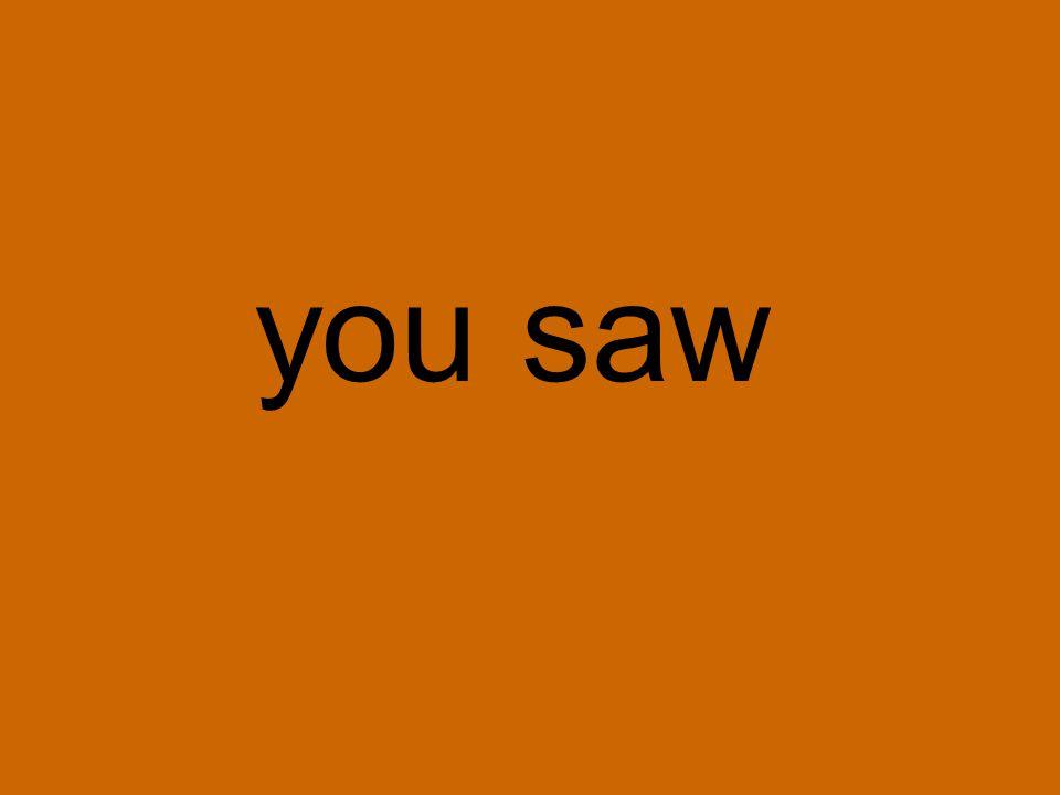you saw