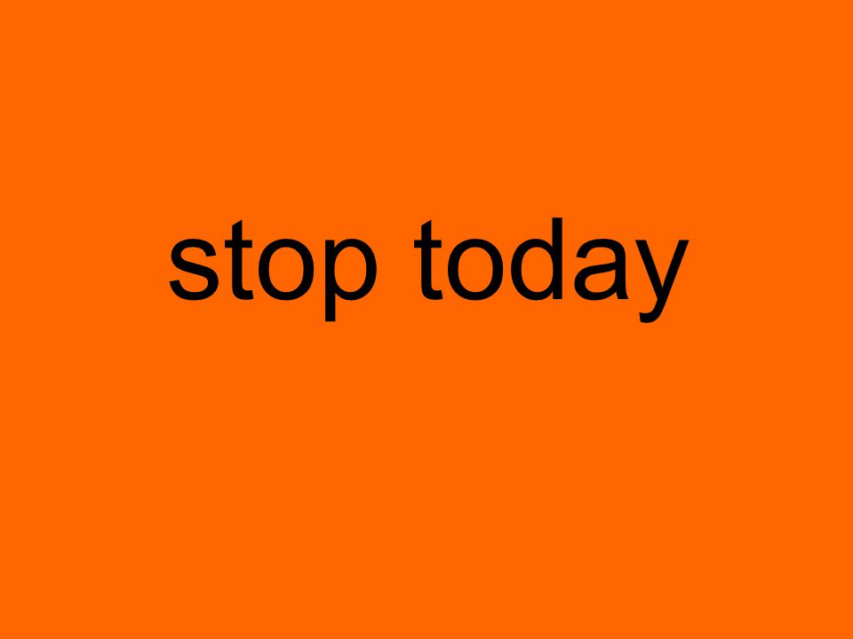 stop today